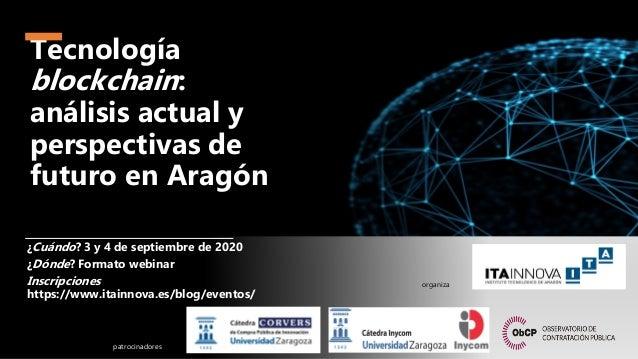 Tecnolog�a blockchain: an�lisis actual y perspectivas de futuro en Arag�n �Cu�ndo? 3 y 4 de septiembre de 2020 �D�nde? For...