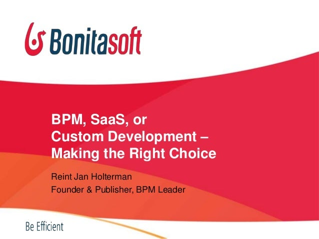 BPM, SaaS, or Custom Development – Making the Right Choice Reint Jan Holterman Founder & Publisher, BPM Leader