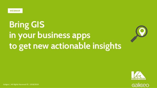 Bring GIS in your business apps to get new actionable insights Galigeo | All Rights Reserved © | 2018/2019 WEBINAR