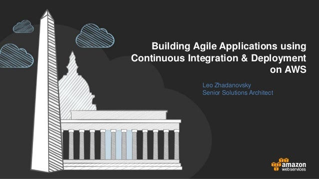 Building Agile Applications using Continuous Integration & Deployment on AWS Leo Zhadanovsky Senior Solutions Architect