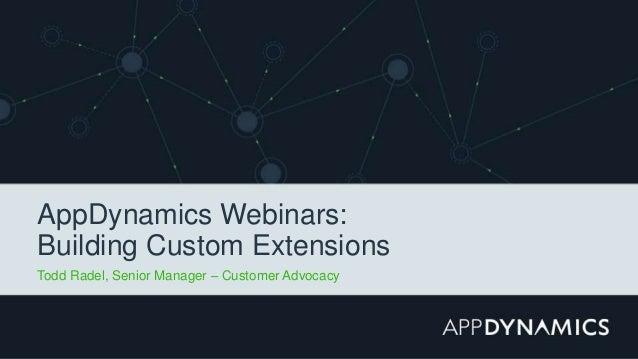 AppDynamics Webinars: Building Custom Extensions Todd Radel, Senior Manager – Customer Advocacy