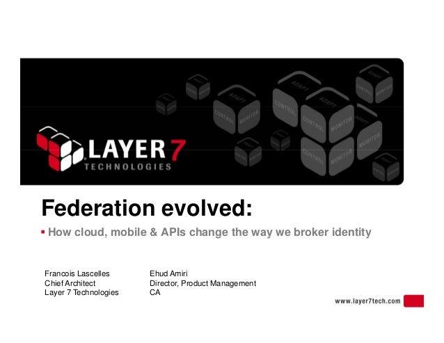 Federation evolved:  How cloud, mobile & APIs change the way we broker identity Francois Lascelles Ehud Amiri o c oud, ob...
