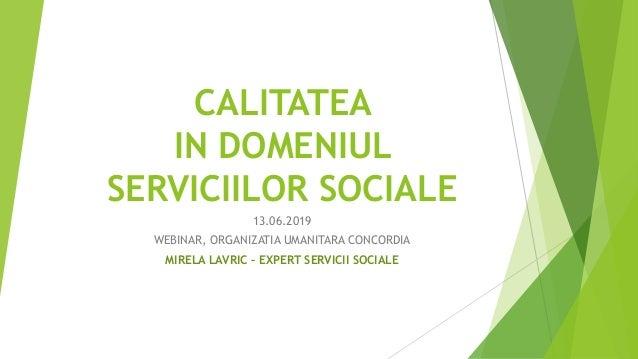 CALITATEA IN DOMENIUL SERVICIILOR SOCIALE 13.06.2019 WEBINAR, ORGANIZATIA UMANITARA CONCORDIA MIRELA LAVRIC – EXPERT SERVI...