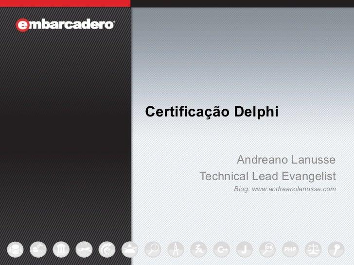 Certificação Delphi                  Andreano Lanusse           Technical Lead Evangelist                 Blog: www.andrea...