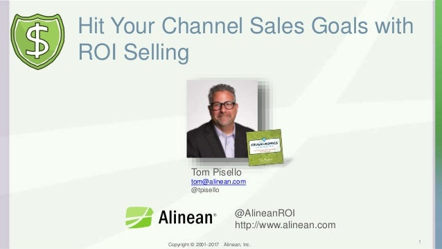 Copyright © 2001-2017 Alinean, Inc. Hit Your Channel Sales Goals with ROI Selling 1 Tom Pisello tom@alinean.com @tpisello ...