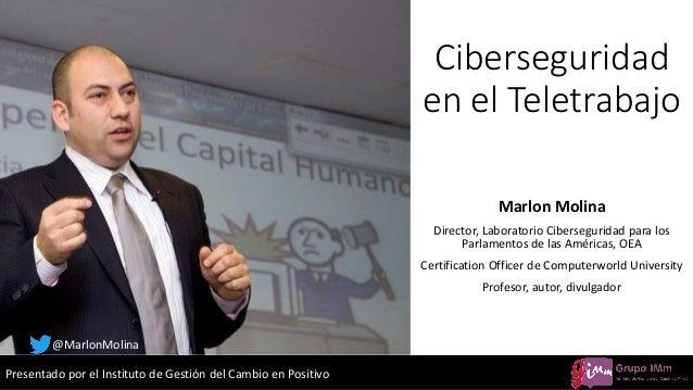 Presentado por el Instituto de Gestión del Cambio en Positivo Ciberseguridad en el Teletrabajo Marlon Molina Director, Lab...