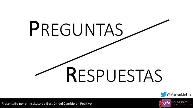 Presentado por el Instituto de Gestión del Cambio en Positivo PREGUNTAS @MarlonMolina RESPUESTAS