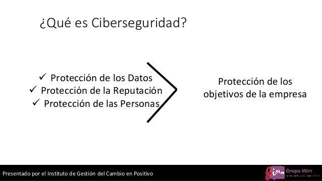 Presentado por el Instituto de Gestión del Cambio en Positivo ¿Qué es Ciberseguridad? ✓ Protección de los Datos ✓ Protecci...