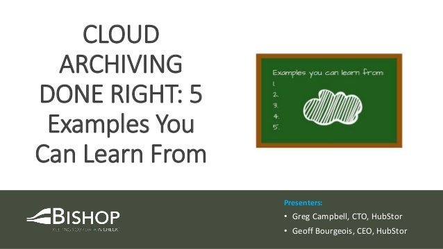 Presenters: • Greg Campbell, CTO, HubStor • Geoff Bourgeois, CEO, HubStor CLOUD ARCHIVING DONE RIGHT: 5 Examples You Can L...