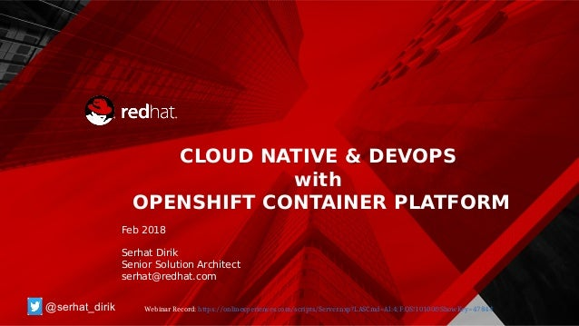 CLOUD NATIVE & DEVOPS with OPENSHIFT CONTAINER PLATFORM Feb 2018 Serhat Dirik Senior Solution Architect serhat@redhat.com ...