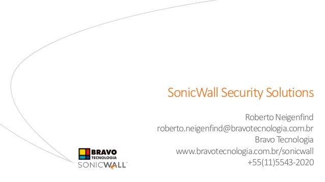 SonicWall Security Solutions RobertoNeigenfind roberto.neigenfind@bravotecnologia.com.br Bravo Tecnologia www.bravotecnolo...