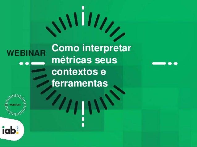 Como interpretar métricas seus contextos e ferramentas WEBINAR
