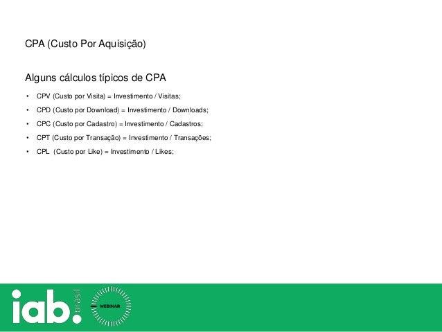 CPA (Custo Por Aquisição) • CPV (Custo por Visita) = Investimento / Visitas; • CPD (Custo por Download) = Investimento / D...