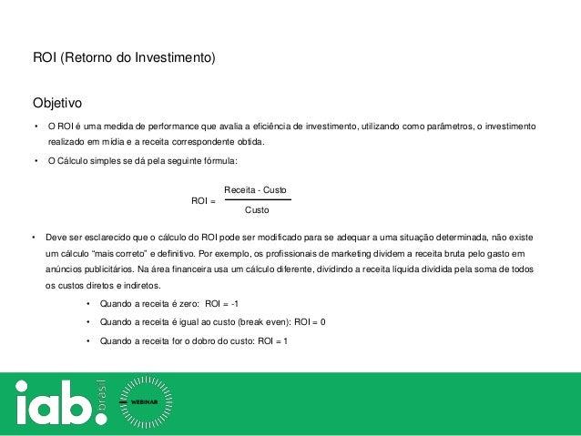 Objetivo ROI = Receita - Custo Custo • Deve ser esclarecido que o cálculo do ROI pode ser modificado para se adequar a uma...