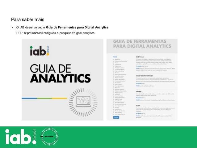 Para saber mais • O IAB desenvolveu o Guia de Ferramentas para Digital Analytics URL: http://iabbrasil.net/guias-e-pesquis...