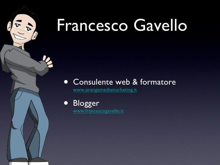 Francesco Gavello <ul><li>Consulente web & formatore www.orangemediamarketing.it </li></ul><ul><li>Blogger www.francescoga...
