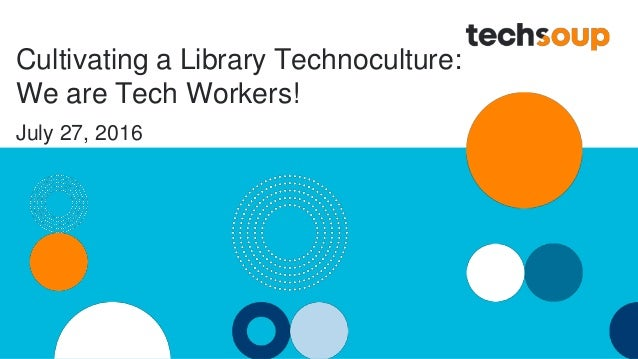 Cultivating a Library Technoculture: We are Tech Workers! July 27, 2016