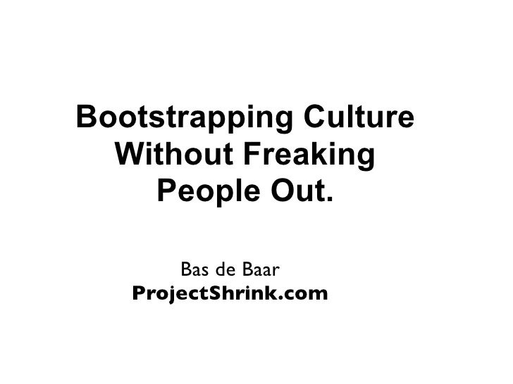 Bootstrapping Culture  Without Freaking    People Out.       Bas de Baar   ProjectShrink.com
