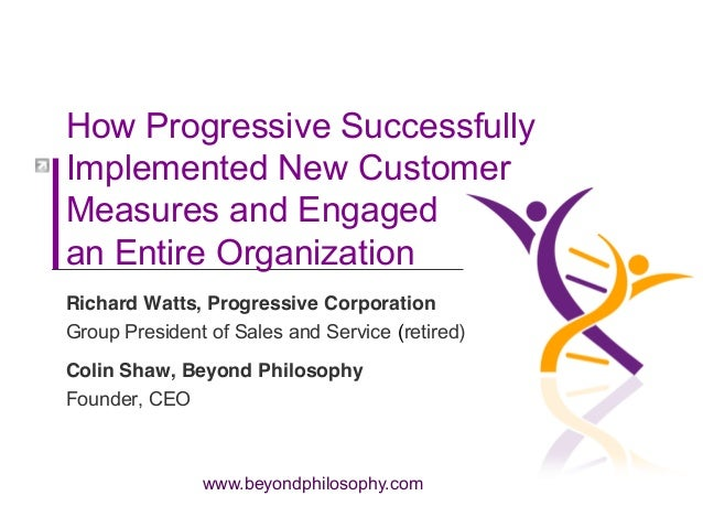 www.beyondphilosophy.com How Progressive Successfully Implemented New Customer Measures and Engaged an Entire Organization...
