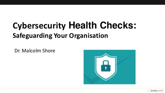 1 Cybersecurity Health Checks: Safeguarding Your Organisation Dr. Malcolm Shore