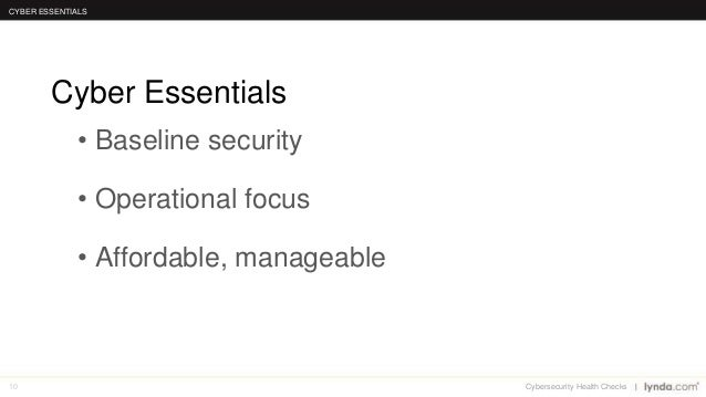 10 • Baseline security • Operational focus • Affordable, manageable Cyber Essentials CYBER ESSENTIALS Cybersecurity Health...