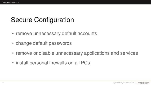 18 Secure Configuration CYBER ESSENTIALS Cybersecurity health Checks • remove unnecessary default accounts • change defaul...