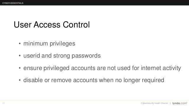 22 User Access Control CYBER ESSENTIALS Cybersecurity health Checks • minimum privileges • userid and strong passwords • e...