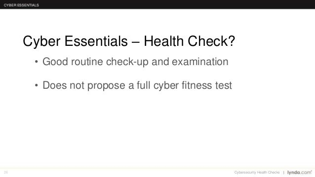 26 • Good routine check-up and examination • Does not propose a full cyber fitness test Cyber Essentials – Health Check? C...