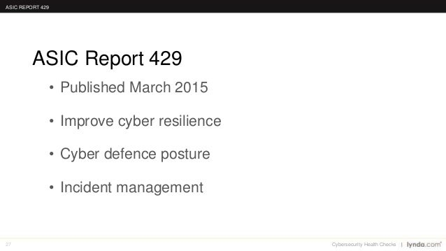 27 • Published March 2015 • Improve cyber resilience • Cyber defence posture • Incident management ASIC Report 429 ASIC RE...