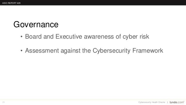 29 • Board and Executive awareness of cyber risk • Assessment against the Cybersecurity Framework Governance ASIC REPORT 4...