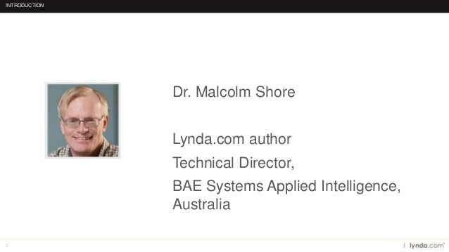 3 Dr. Malcolm Shore Lynda.com author Technical Director, BAE Systems Applied Intelligence, Australia INTRODUCTION