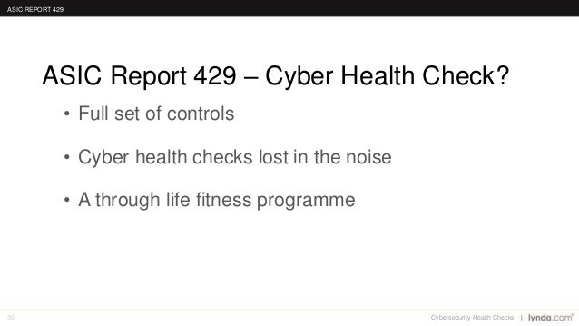 35 • Full set of controls • Cyber health checks lost in the noise • A through life fitness programme ASIC Report 429 – Cyb...