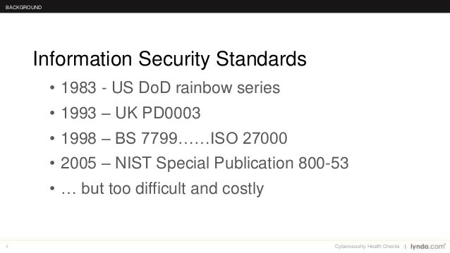 4 • 1983 - US DoD rainbow series • 1993 – UK PD0003 • 1998 – BS 7799……ISO 27000 • 2005 – NIST Special Publication 800-53 •...