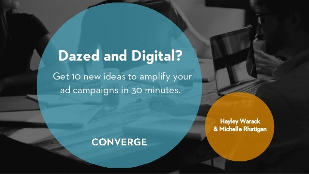 Dazed and Digital? Get 10 new ideas to amplify your ad campaigns in 30 minutes. Hayley Warack & Michelle Rhatigan