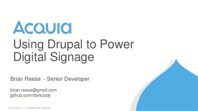 1 ©2016 Acquia Inc. — Confidential and Proprietary Using Drupal to Power Digital Signage Brian Reese - Senior Developer br...