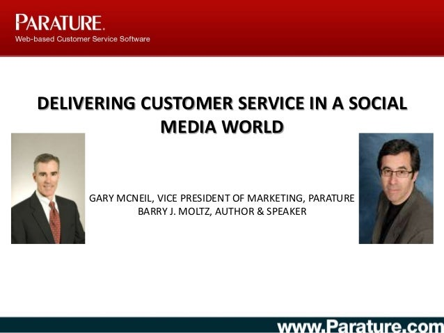 DELIVERING CUSTOMER SERVICE IN A SOCIAL MEDIA WORLD GARY MCNEIL, VICE PRESIDENT OF MARKETING, PARATURE BARRY J. MOLTZ, AUT...