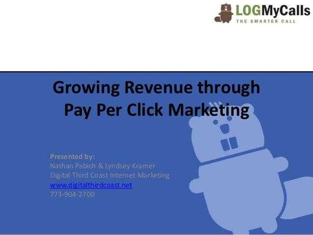 Growing Revenue through Pay Per Click MarketingPresented by:Nathan Pabich & Lyndsey KramerDigital Third Coast Internet Mar...