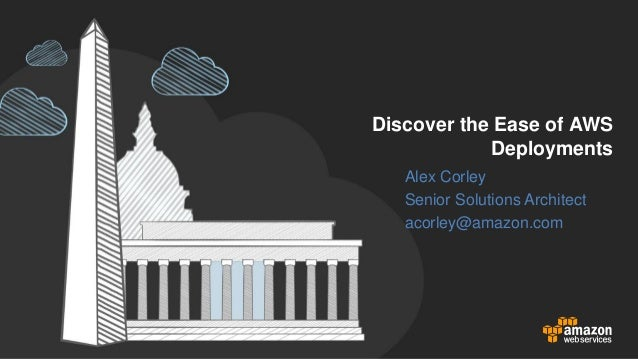 Discover the Ease of AWS Deployments Alex Corley Senior Solutions Architect acorley@amazon.com