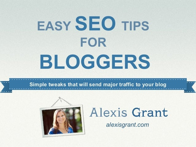 EASY SEO TIPS        FOR   BLOGGERSSimple tweaks that will send major traffic to your blog                              al...