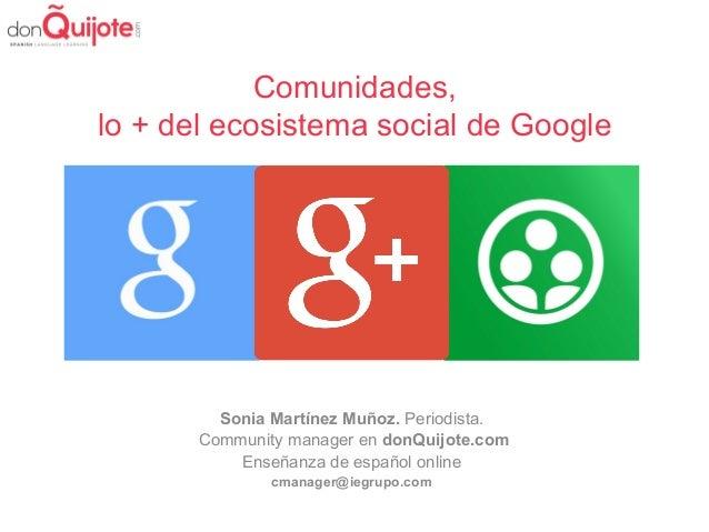Comunidades, lo + del ecosistema social de Google Sonia Martínez Muñoz. Periodista. Community manager en donQuijote.com En...