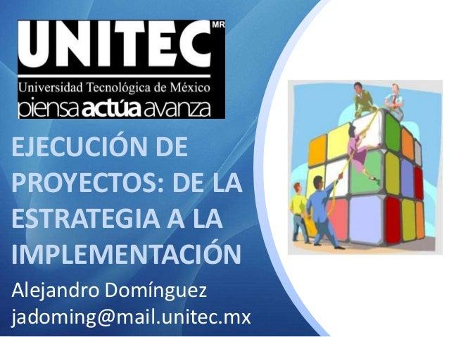 EJECUCIÓN DE PROYECTOS: DE LA ESTRATEGIA A LA IMPLEMENTACIÓN Alejandro Domínguez jadoming@mail.unitec.mx