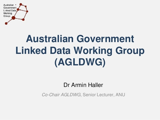 Australian Government Linked Data Working Group (AGLDWG) Dr Armin Haller Co-Chair AGLDWG, Senior Lecturer, ANU