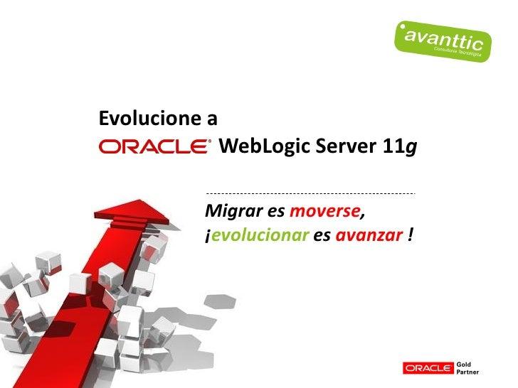 Evolucione a            WebLogic Server 11g          Migrar es moverse,          ¡evolucionar es avanzar !