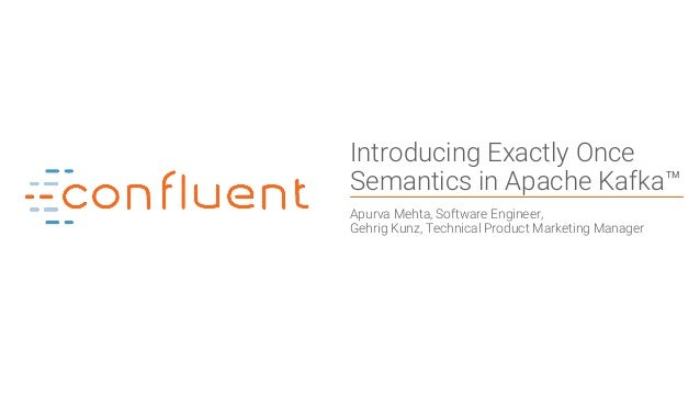 1 Introducing Exactly Once Semantics in Apache Kafka™ Apurva Mehta, Software Engineer, Gehrig Kunz, Technical Product Mark...