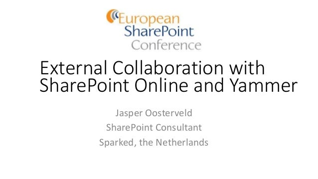 External Collaboration with SharePoint Online and Yammer Jasper Oosterveld SharePoint Consultant Sparked, the Netherlands