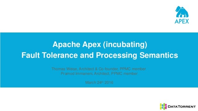 Apache Apex (incubating) Fault Tolerance and Processing Semantics Thomas Weise, Architect & Co-founder, PPMC member Pramod...