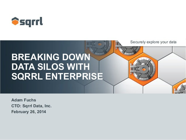 Securely explore your data BREAKING DOWN DATA SILOS WITH SQRRL ENTERPRISE Adam Fuchs CTO: Sqrrl Data, Inc. February 26, 20...