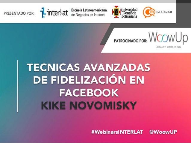 #WebinarsINTERLAT @WoowUP TECNICAS AVANZADAS DE FIDELIZACIÓN EN FACEBOOK KIKE NOVOMISKY