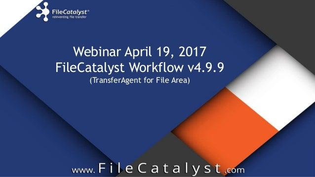 Webinar April 19, 2017 FileCatalyst Workflow v4.9.9 (TransferAgent for File Area)