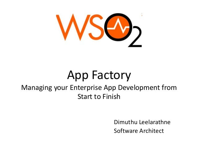 App Factory Managing your Enterprise App Development from Start to Finish Dimuthu Leelarathne Software Architect